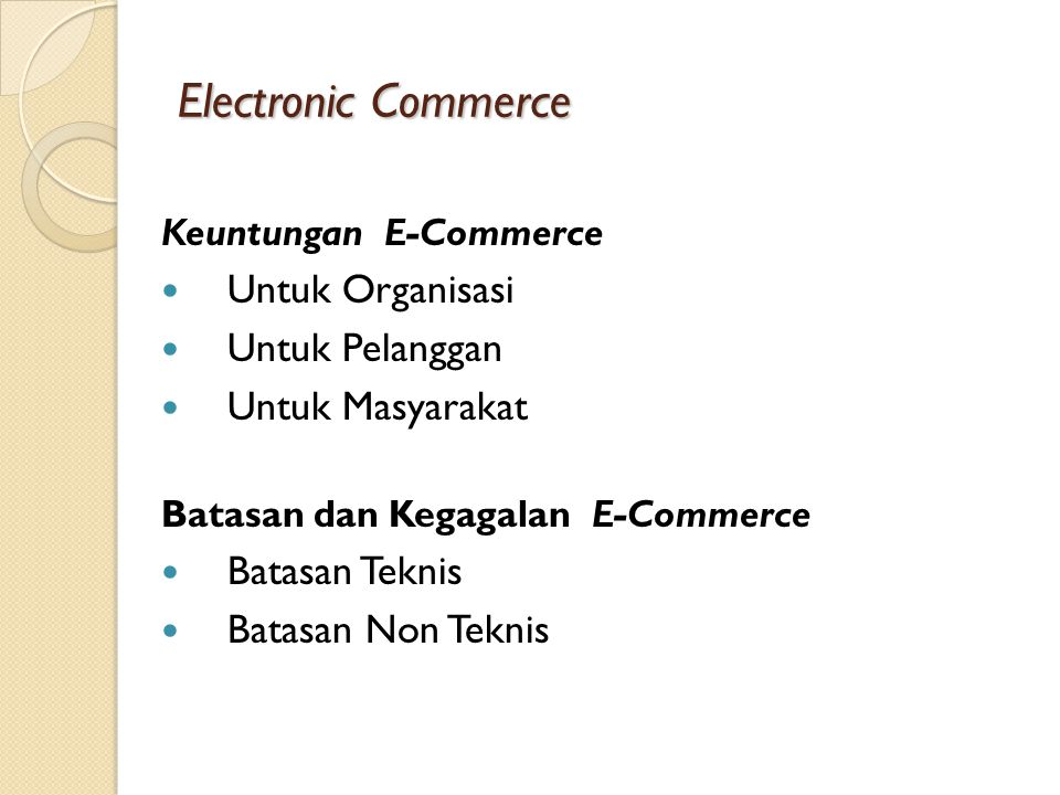 Electronic Commerce Keuntungan E-Commerce Untuk Organisasi Untuk Pelanggan Untuk Masyarakat Batasan dan Kegagalan E-Commerce Batasan Teknis Batasan Non Teknis