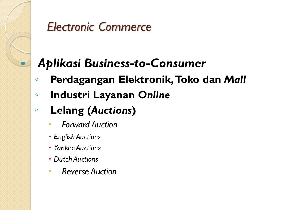 Electronic Commerce Aplikasi Business-to-Consumer ◦ Perdagangan Elektronik, Toko dan Mall ◦ Industri Layanan Online ◦ Lelang (Auctions)  Forward Auct