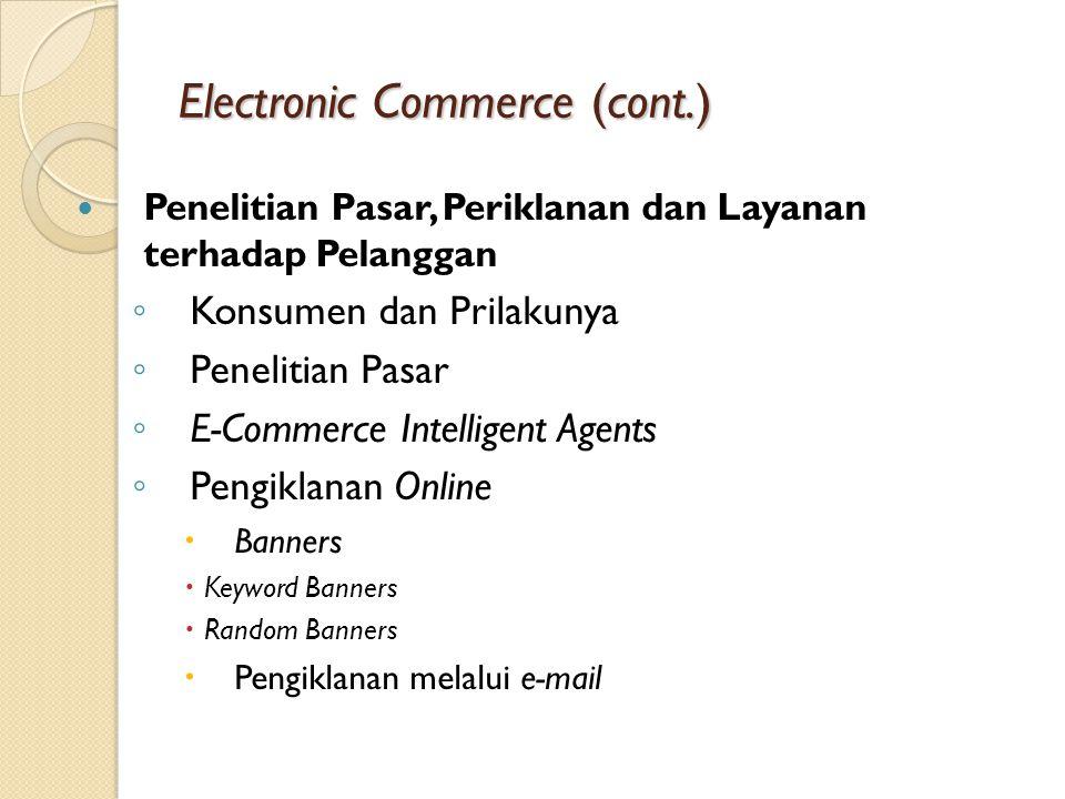 Electronic Commerce (cont.) Penelitian Pasar, Periklanan dan Layanan terhadap Pelanggan ◦ Konsumen dan Prilakunya ◦ Penelitian Pasar ◦ E-Commerce Intelligent Agents ◦ Pengiklanan Online  Banners  Keyword Banners  Random Banners  Pengiklanan melalui e-mail