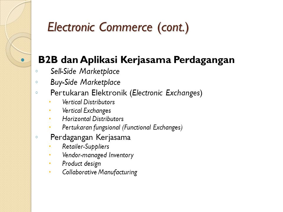 Electronic Commerce (cont.) B2B dan Aplikasi Kerjasama Perdagangan ◦ Sell-Side Marketplace ◦ Buy-Side Marketplace ◦ Pertukaran Elektronik (Electronic