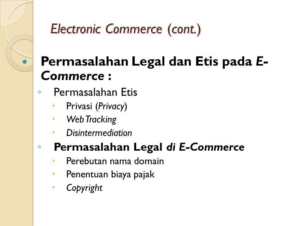 Electronic Commerce (cont.) Permasalahan Legal dan Etis pada E- Commerce : ◦ Permasalahan Etis  Privasi (Privacy)  Web Tracking  Disintermediation