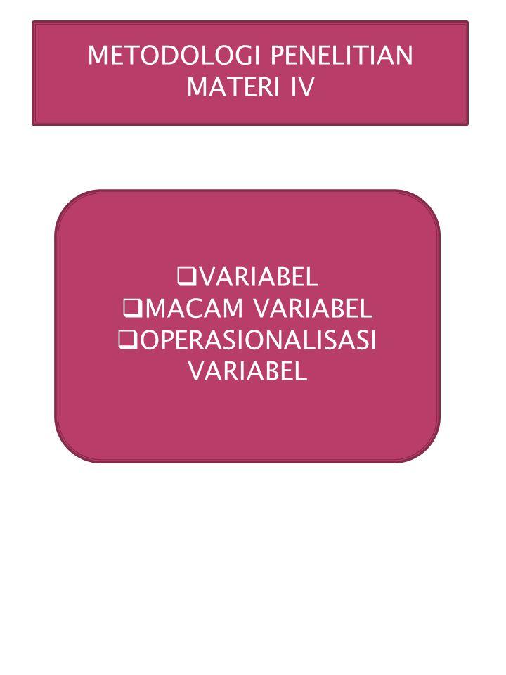 METODOLOGI PENELITIAN MATERI IV  VARIABEL  MACAM VARIABEL  OPERASIONALISASI VARIABEL