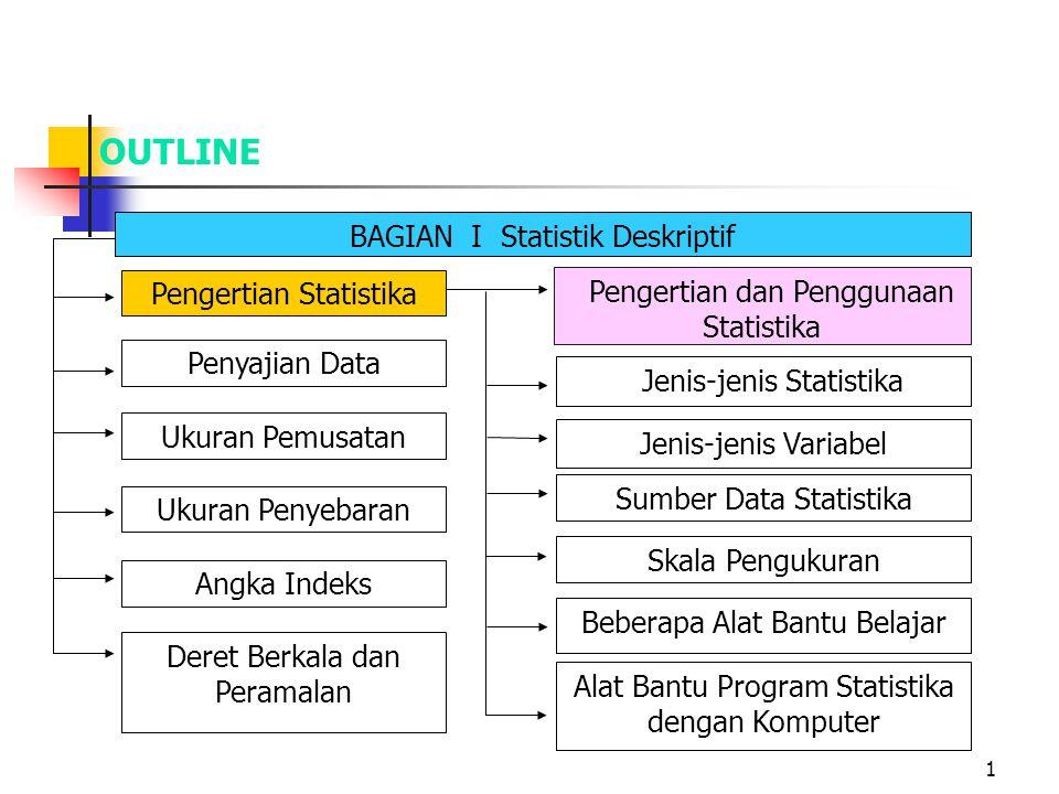 1 OUTLINE BAGIAN I Statistik Deskriptif Pengertian dan Penggunaan Statistika Jenis-jenis Statistika Jenis-jenis Variabel Sumber Data Statistika Skala