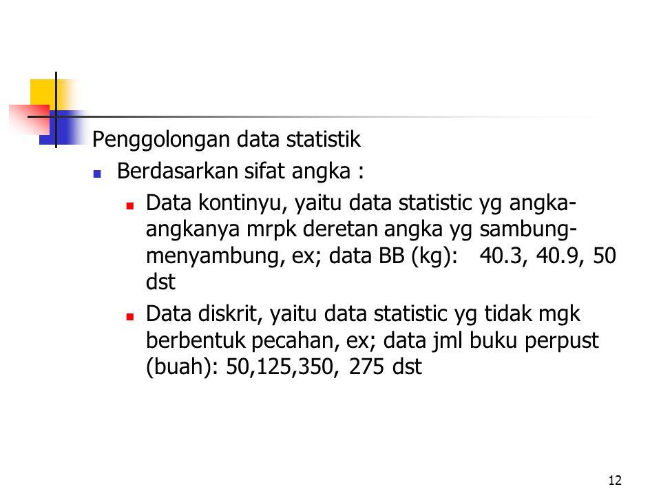 Penggolongan data statistik Berdasarkan sifat angka : Data kontinyu, yaitu data statistic yg angka- angkanya mrpk deretan angka yg sambung- menyambung