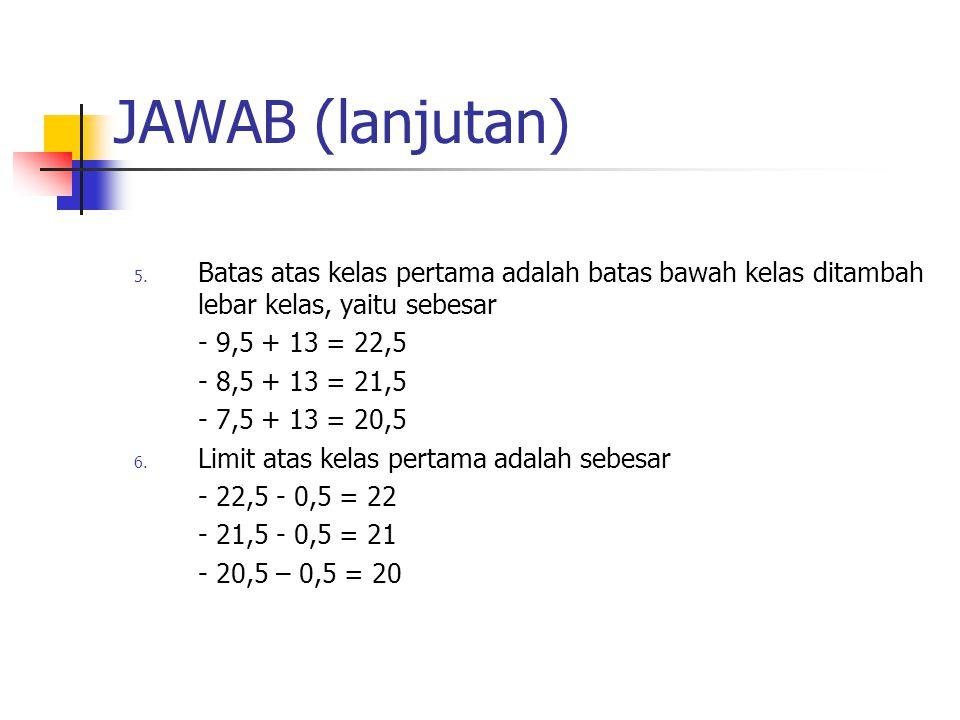 JAWAB (lanjutan) 5. Batas atas kelas pertama adalah batas bawah kelas ditambah lebar kelas, yaitu sebesar - 9,5 + 13 = 22,5 - 8,5 + 13 = 21,5 - 7,5 +