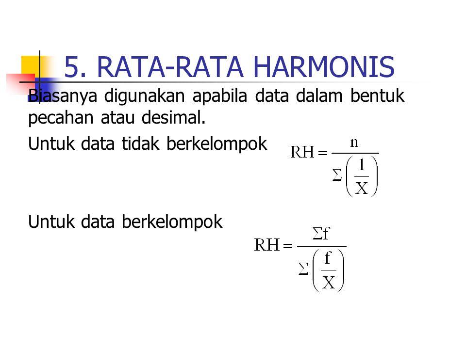 5. RATA-RATA HARMONIS Biasanya digunakan apabila data dalam bentuk pecahan atau desimal. Untuk data tidak berkelompok Untuk data berkelompok