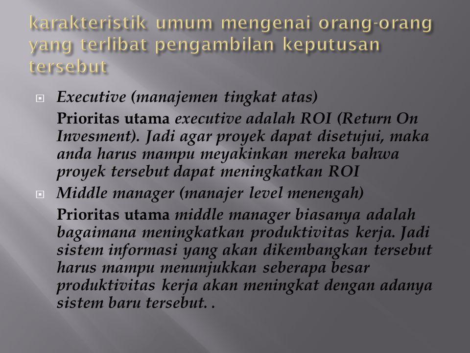  Executive (manajemen tingkat atas) Prioritas utama executive adalah ROI (Return On Invesment). Jadi agar proyek dapat disetujui, maka anda harus mam