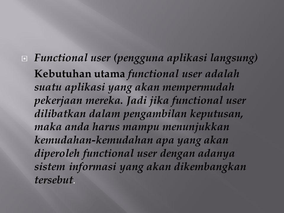  Functional user (pengguna aplikasi langsung) Kebutuhan utama functional user adalah suatu aplikasi yang akan mempermudah pekerjaan mereka. Jadi jika