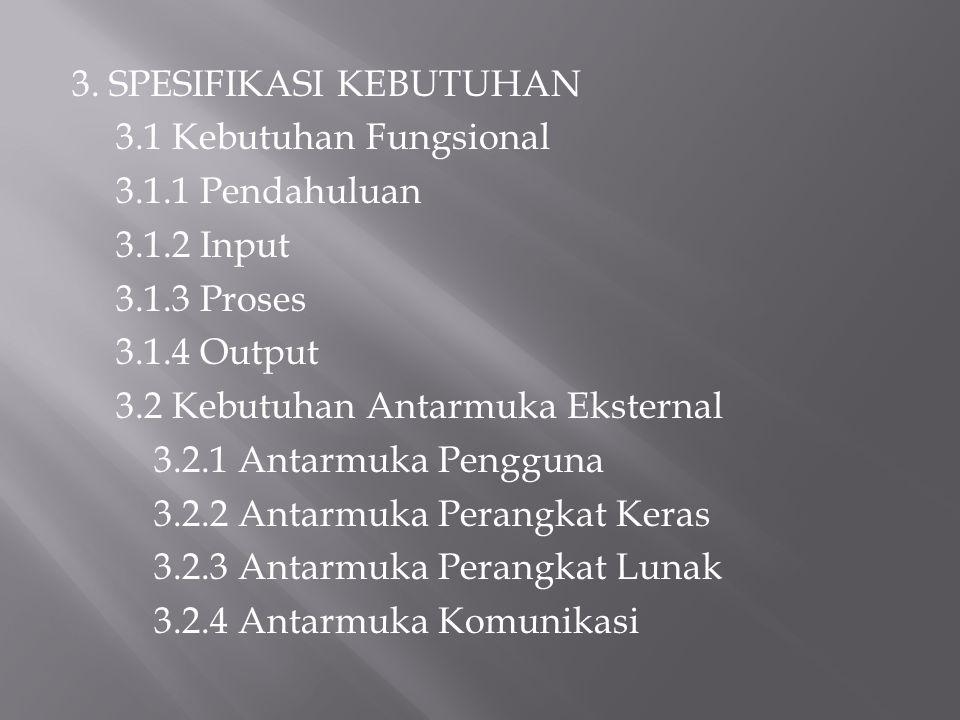 3. SPESIFIKASI KEBUTUHAN 3.1 Kebutuhan Fungsional 3.1.1 Pendahuluan 3.1.2 Input 3.1.3 Proses 3.1.4 Output 3.2 Kebutuhan Antarmuka Eksternal 3.2.1 Anta