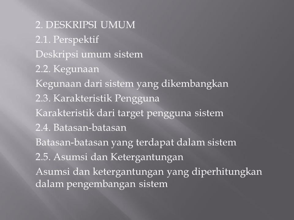 2. DESKRIPSI UMUM 2.1. Perspektif Deskripsi umum sistem 2.2. Kegunaan Kegunaan dari sistem yang dikembangkan 2.3. Karakteristik Pengguna Karakteristik
