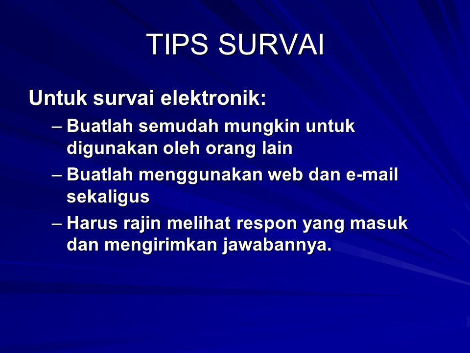 TIPS SURVAI Untuk survai elektronik: –Buatlah semudah mungkin untuk digunakan oleh orang lain –Buatlah menggunakan web dan e-mail sekaligus –Harus raj