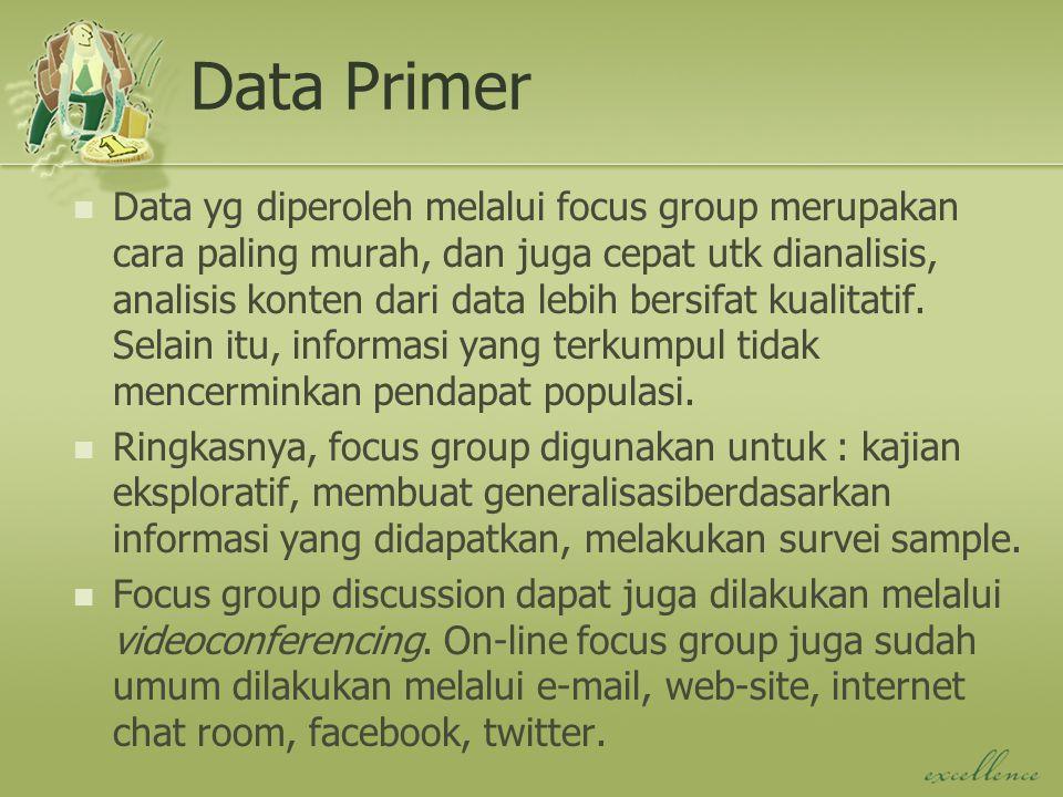 Data Primer Data yg diperoleh melalui focus group merupakan cara paling murah, dan juga cepat utk dianalisis, analisis konten dari data lebih bersifat