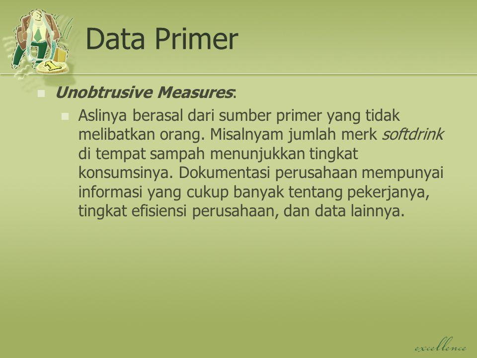 Data Primer Unobtrusive Measures: Aslinya berasal dari sumber primer yang tidak melibatkan orang. Misalnyam jumlah merk softdrink di tempat sampah men