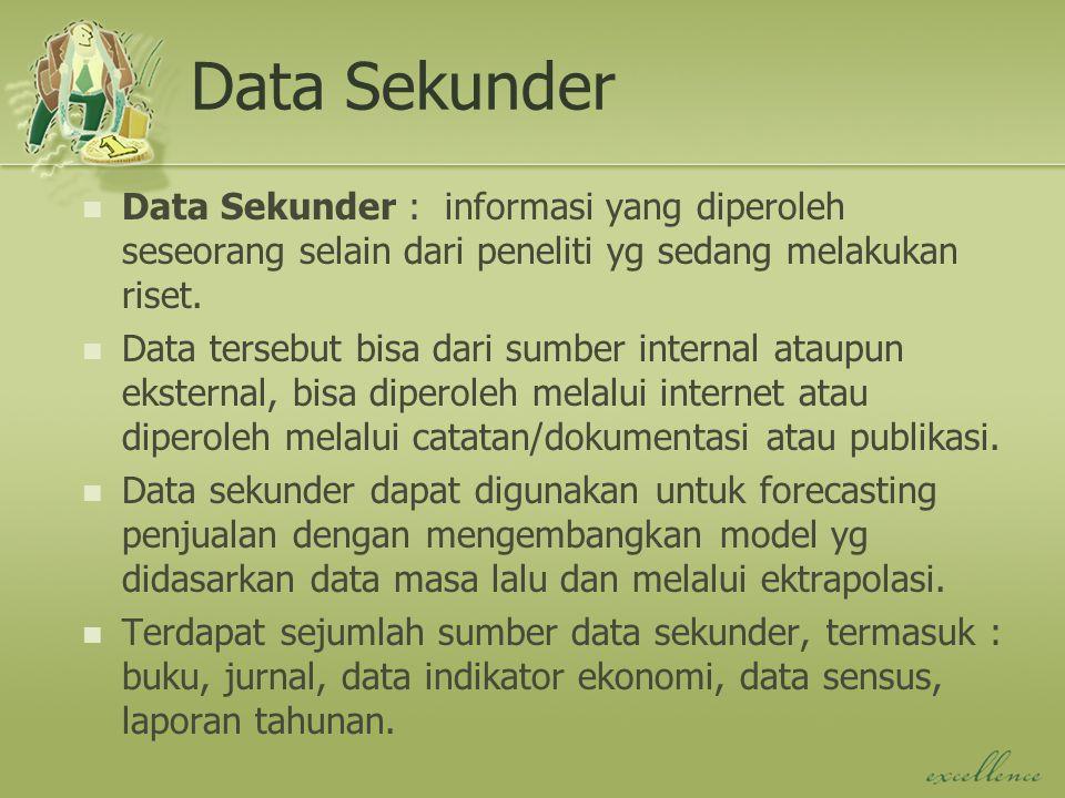 Data Sekunder Data Sekunder : informasi yang diperoleh seseorang selain dari peneliti yg sedang melakukan riset. Data tersebut bisa dari sumber intern
