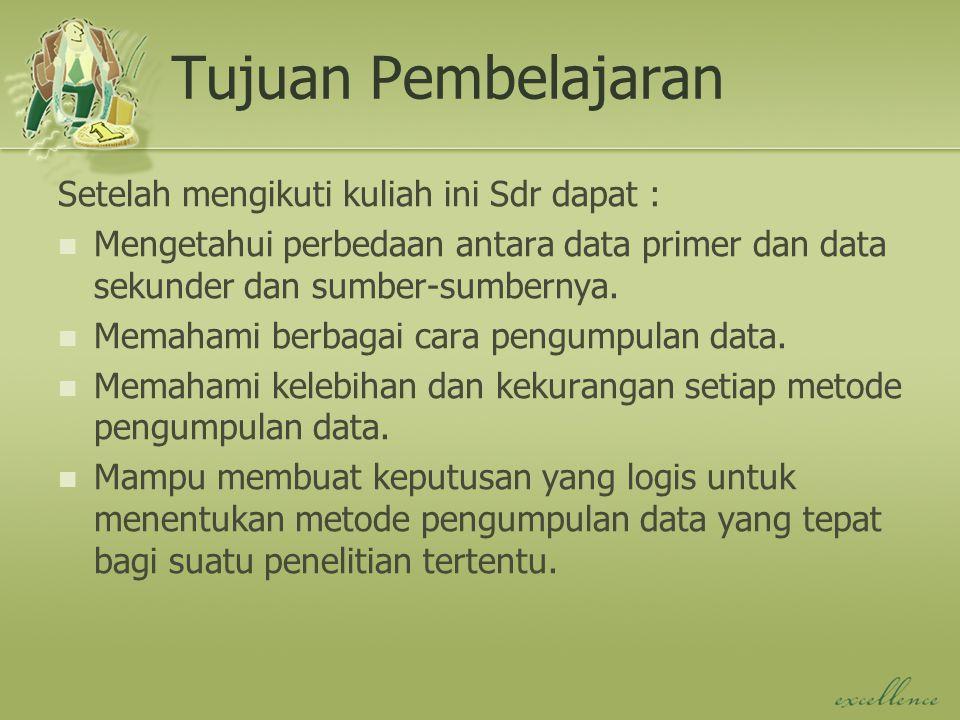 Tujuan Pembelajaran Setelah mengikuti kuliah ini Sdr dapat : Mengetahui perbedaan antara data primer dan data sekunder dan sumber-sumbernya. Memahami