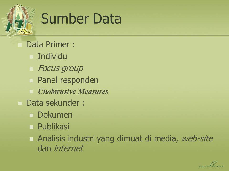 Sumber Data Data Primer : Individu Focus group Panel responden Unobtrusive Measures Data sekunder : Dokumen Publikasi Analisis industri yang dimuat di