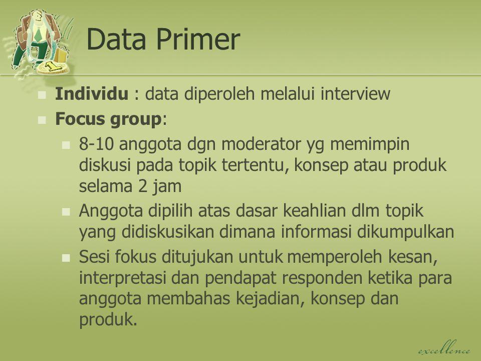 Data Primer Individu : data diperoleh melalui interview Focus group: 8-10 anggota dgn moderator yg memimpin diskusi pada topik tertentu, konsep atau p