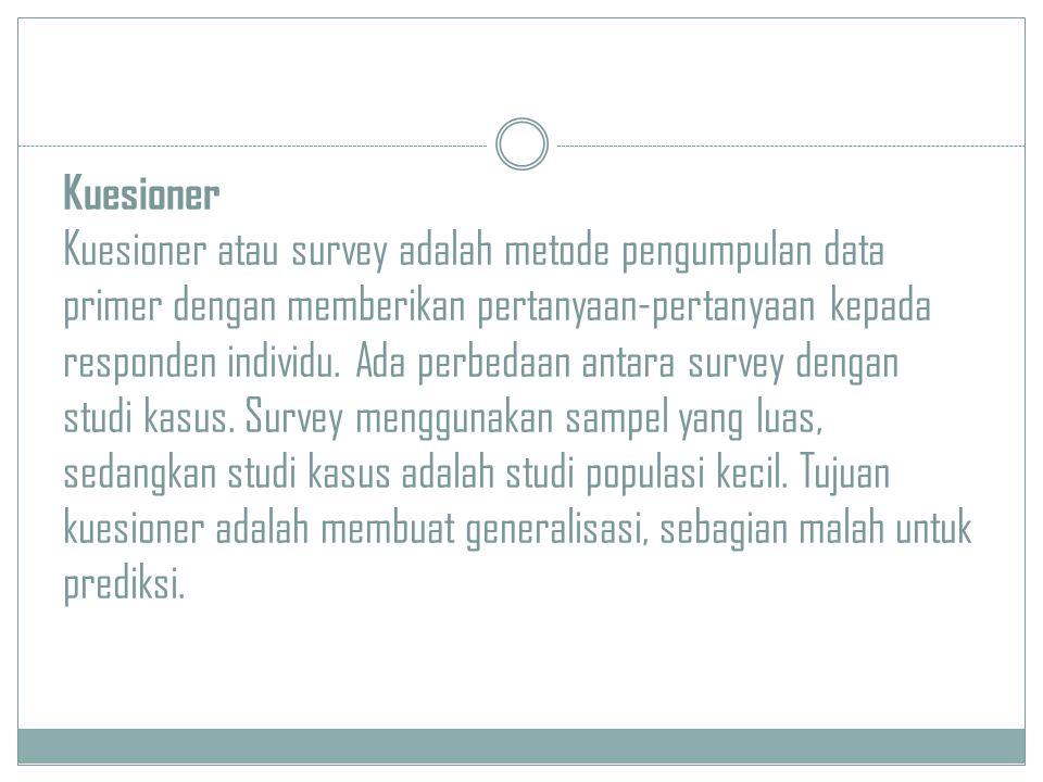 Kuesioner Kuesioner atau survey adalah metode pengumpulan data primer dengan memberikan pertanyaan-pertanyaan kepada responden individu. Ada perbedaan