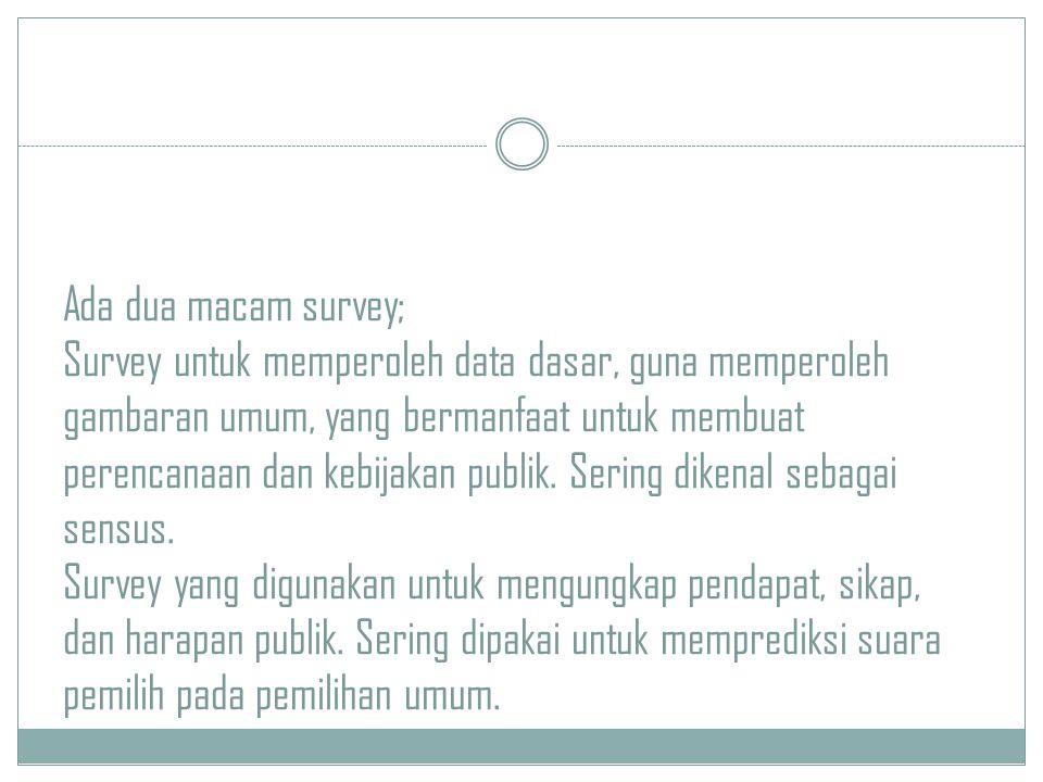 Ada dua macam survey; Survey untuk memperoleh data dasar, guna memperoleh gambaran umum, yang bermanfaat untuk membuat perencanaan dan kebijakan publik.