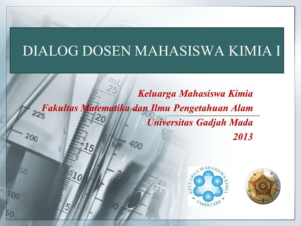 DIALOG DOSEN MAHASISWA KIMIA I Keluarga Mahasiswa Kimia Fakultas Matematika dan Ilmu Pengetahuan Alam Universitas Gadjah Mada 2013