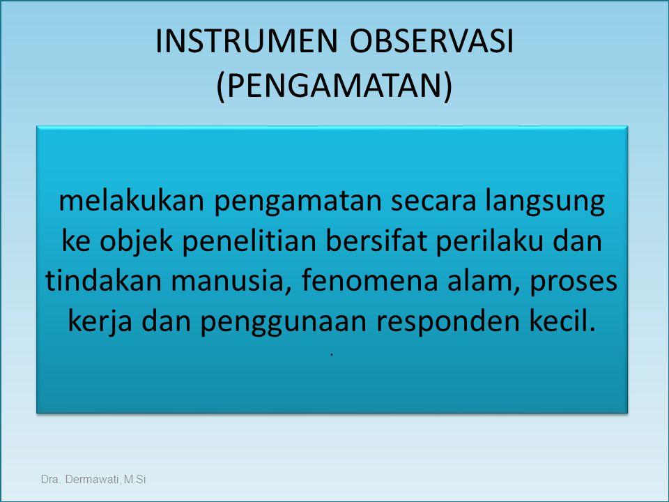 INSTRUMEN OBSERVASI (PENGAMATAN) Dra. Dermawati, M.Si melakukan pengamatan secara langsung ke objek penelitian bersifat perilaku dan tindakan manusia,