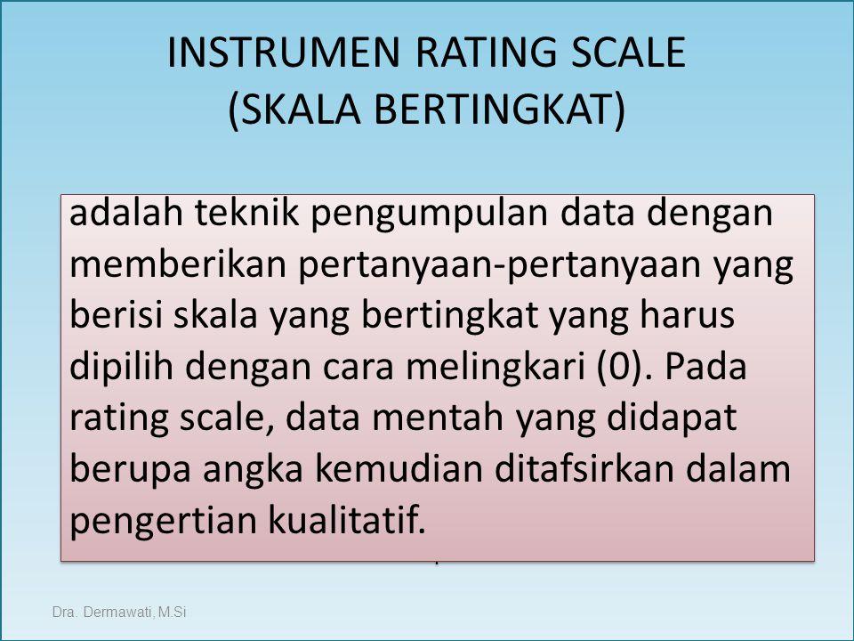 INSTRUMEN RATING SCALE (SKALA BERTINGKAT) Dra. Dermawati, M.Si adalah teknik pengumpulan data dengan memberikan pertanyaan-pertanyaan yang berisi skal