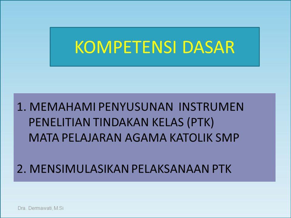 1. MEMAHAMI PENYUSUNAN INSTRUMEN PENELITIAN TINDAKAN KELAS (PTK) MATA PELAJARAN AGAMA KATOLIK SMP 2. MENSIMULASIKAN PELAKSANAAN PTK Dra. Dermawati, M.