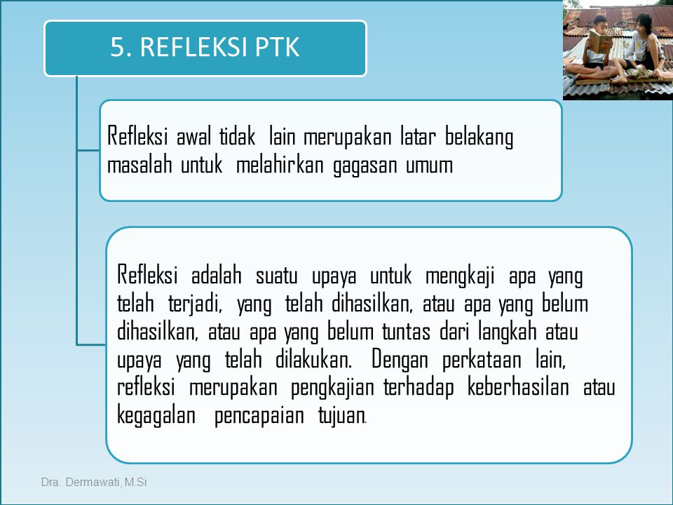 5. REFLEKSI PTK Refleksi awal tidak lain merupakan latar belakang masalah untuk melahirkan gagasan umum Refleksi adalah suatu upaya untuk mengkaji apa
