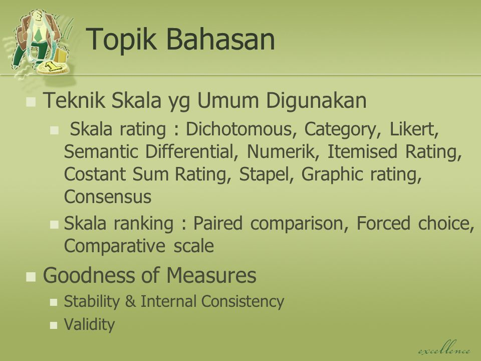Topik Bahasan Teknik Skala yg Umum Digunakan Skala rating : Dichotomous, Category, Likert, Semantic Differential, Numerik, Itemised Rating, Costant Sum Rating, Stapel, Graphic rating, Consensus Skala ranking : Paired comparison, Forced choice, Comparative scale Goodness of Measures Stability & Internal Consistency Validity