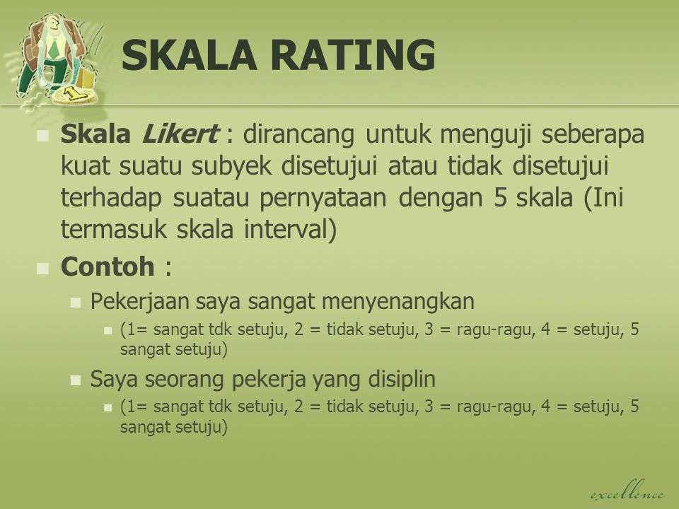 SKALA RATING Skala Likert : dirancang untuk menguji seberapa kuat suatu subyek disetujui atau tidak disetujui terhadap suatau pernyataan dengan 5 skala (Ini termasuk skala interval) Contoh : Pekerjaan saya sangat menyenangkan (1= sangat tdk setuju, 2 = tidak setuju, 3 = ragu-ragu, 4 = setuju, 5 sangat setuju) Saya seorang pekerja yang disiplin (1= sangat tdk setuju, 2 = tidak setuju, 3 = ragu-ragu, 4 = setuju, 5 sangat setuju)