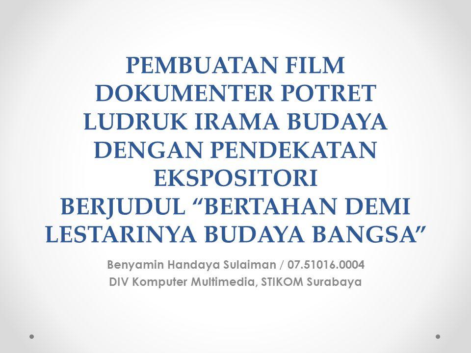 PEMBUATAN FILM DOKUMENTER POTRET LUDRUK IRAMA BUDAYA DENGAN PENDEKATAN EKSPOSITORI BERJUDUL BERTAHAN DEMI LESTARINYA BUDAYA BANGSA Benyamin Handaya Sulaiman / 07.51016.0004 DIV Komputer Multimedia, STIKOM Surabaya