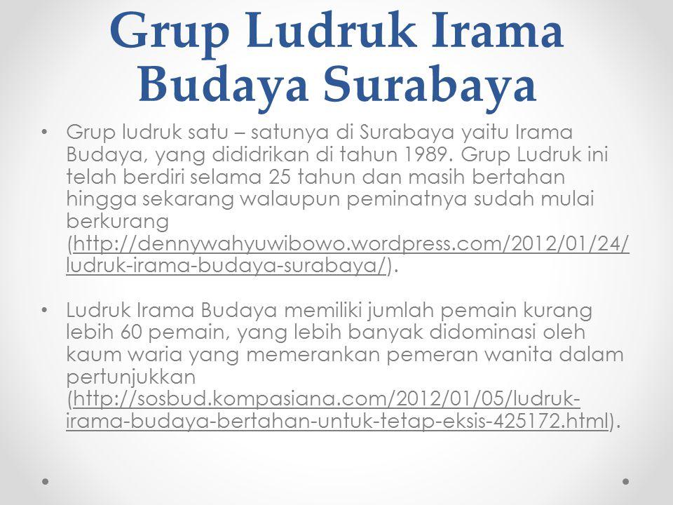 Grup Ludruk Irama Budaya Surabaya Grup ludruk satu – satunya di Surabaya yaitu Irama Budaya, yang dididrikan di tahun 1989.