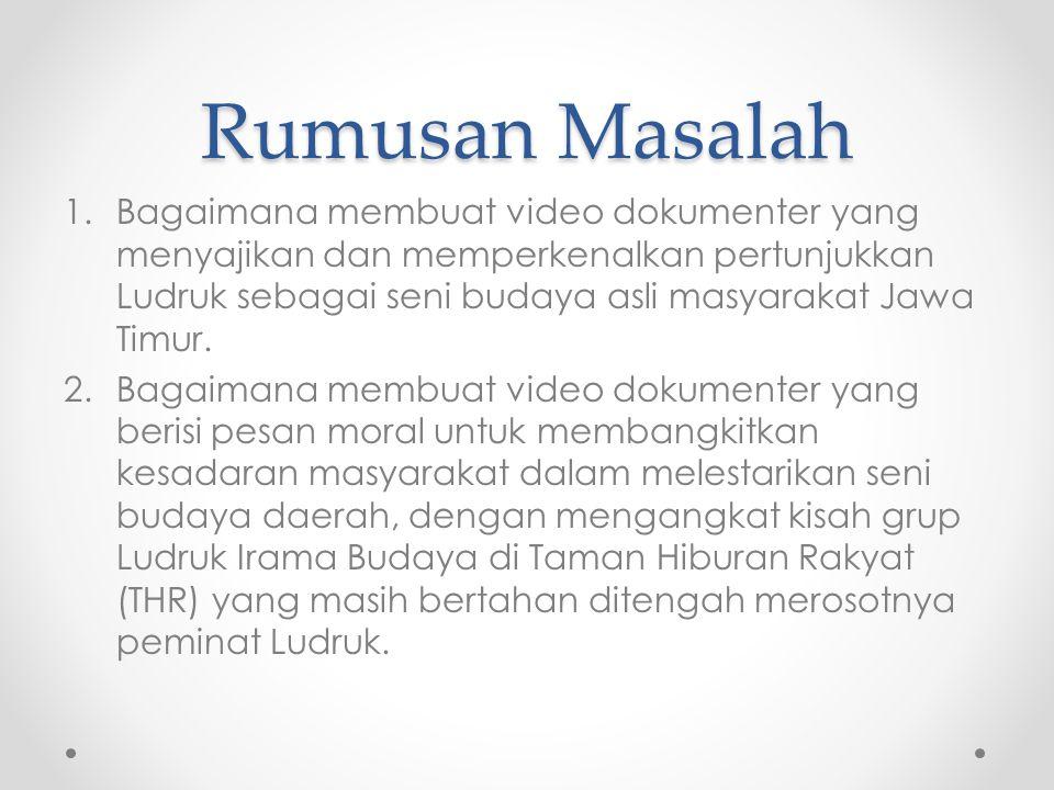 Rumusan Masalah 1.Bagaimana membuat video dokumenter yang menyajikan dan memperkenalkan pertunjukkan Ludruk sebagai seni budaya asli masyarakat Jawa Timur.