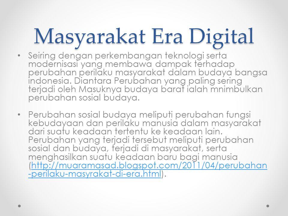 Masyarakat Era Digital Seiring dengan perkembangan teknologi serta modernisasi yang membawa dampak terhadap perubahan perilaku masyarakat dalam budaya bangsa indonesia.
