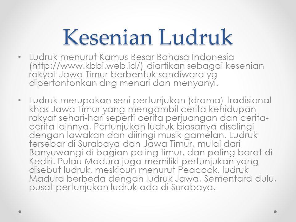 Kesenian Ludruk Ludruk menurut Kamus Besar Bahasa Indonesia (http://www.kbbi.web.id/) diartikan sebagai kesenian rakyat Jawa Timur berbentuk sandiwara yg dipertontonkan dng menari dan menyanyi.