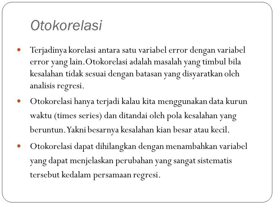 Otokorelasi Terjadinya korelasi antara satu variabel error dengan variabel error yang lain.Otokorelasi adalah masalah yang timbul bila kesalahan tidak