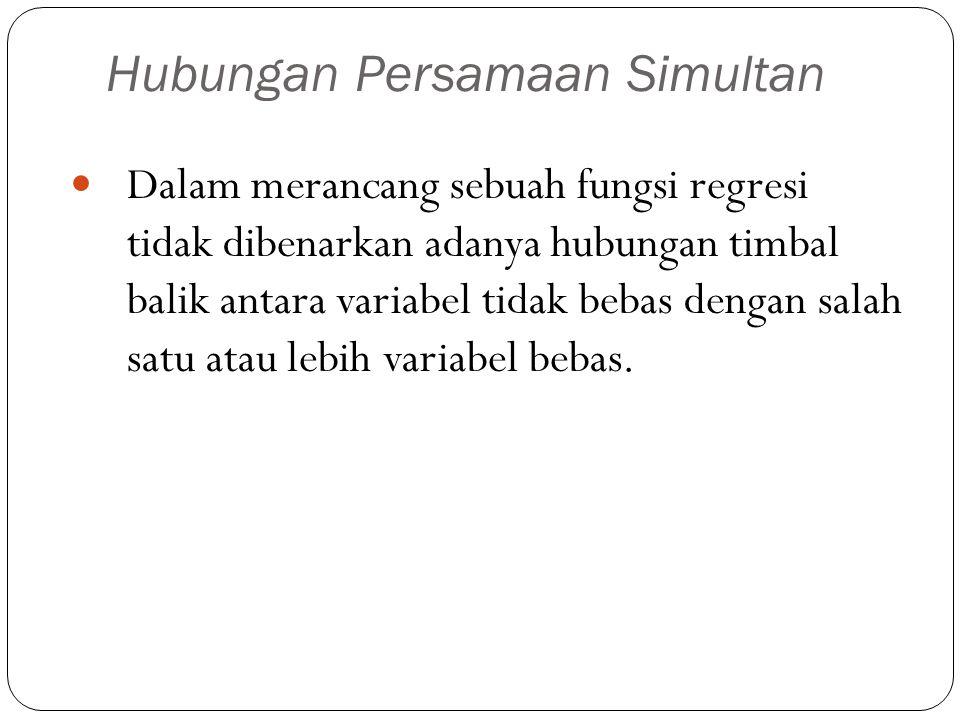 Hubungan Persamaan Simultan Dalam merancang sebuah fungsi regresi tidak dibenarkan adanya hubungan timbal balik antara variabel tidak bebas dengan sal