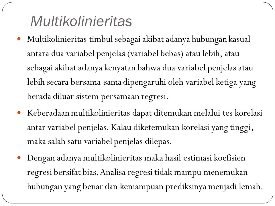 Multikolinieritas Multikolinieritas timbul sebagai akibat adanya hubungan kasual antara dua variabel penjelas (variabel bebas) atau lebih, atau sebaga