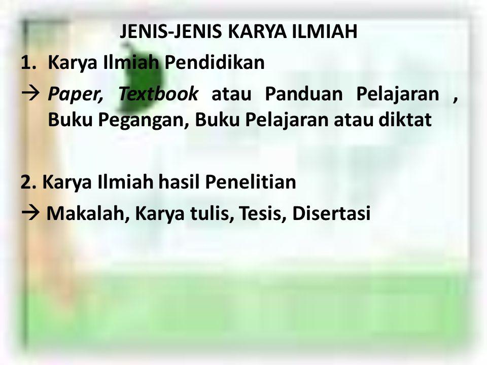 JENIS-JENIS KARYA ILMIAH 1.Karya Ilmiah Pendidikan  Paper, Textbook atau Panduan Pelajaran, Buku Pegangan, Buku Pelajaran atau diktat 2.