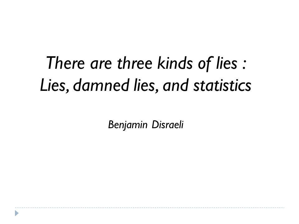 There are three kinds of lies : Lies, damned lies, and statistics Benjamin Disraeli