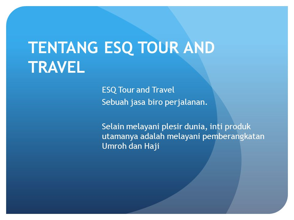 TENTANG ESQ TOUR AND TRAVEL ESQ Tour and Travel Sebuah jasa biro perjalanan. Selain melayani plesir dunia, inti produk utamanya adalah melayani pember