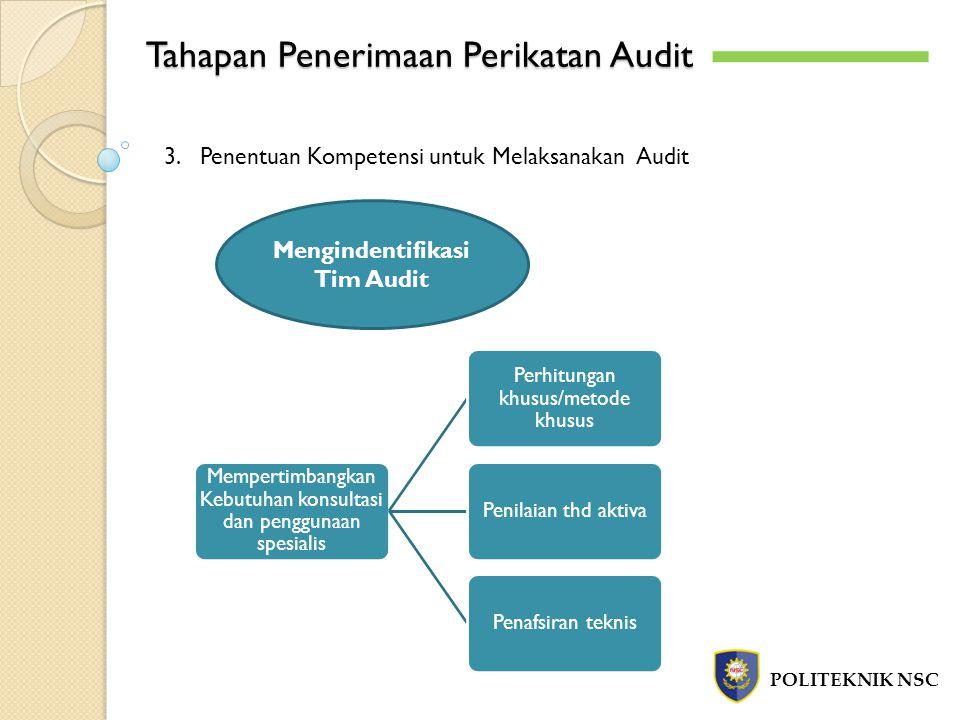 Tahapan Penerimaan Perikatan Audit POLITEKNIK NSC 3.Penentuan Kompetensi untuk Melaksanakan Audit Mengindentifikasi Tim Audit Mempertimbangkan Kebutuhan konsultasi dan penggunaan spesialis Perhitungan khusus/metode khusus Penilaian thd aktivaPenafsiran teknis