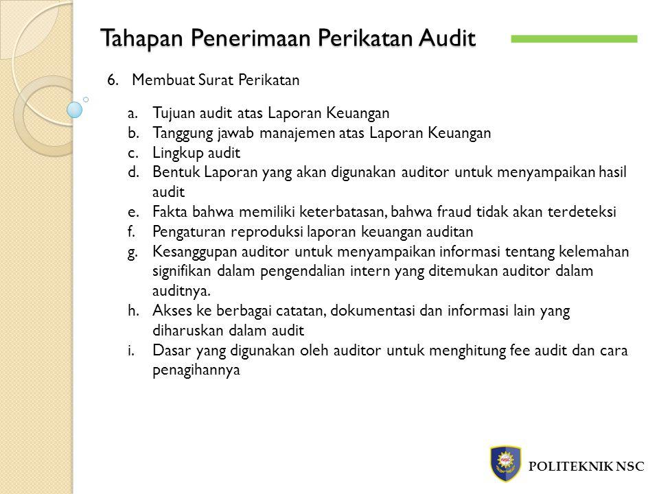Tahapan Penerimaan Perikatan Audit POLITEKNIK NSC 6.Membuat Surat Perikatan a.Tujuan audit atas Laporan Keuangan b.Tanggung jawab manajemen atas Laporan Keuangan c.Lingkup audit d.Bentuk Laporan yang akan digunakan auditor untuk menyampaikan hasil audit e.Fakta bahwa memiliki keterbatasan, bahwa fraud tidak akan terdeteksi f.Pengaturan reproduksi laporan keuangan auditan g.Kesanggupan auditor untuk menyampaikan informasi tentang kelemahan signifikan dalam pengendalian intern yang ditemukan auditor dalam auditnya.