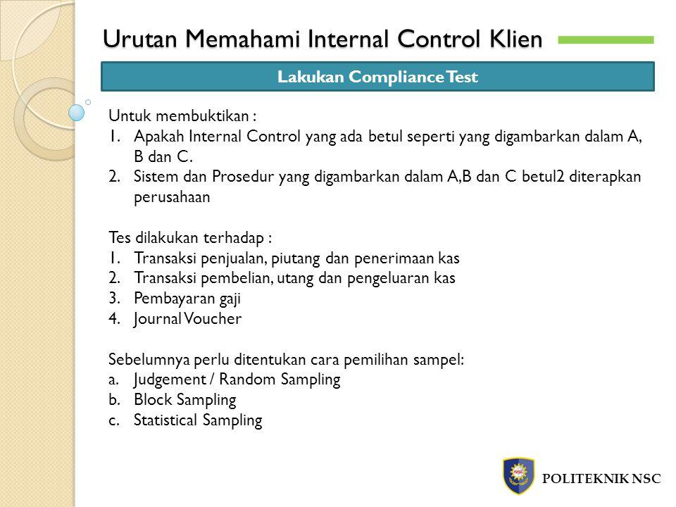 Urutan Memahami Internal Control Klien POLITEKNIK NSC Lakukan Compliance Test Untuk membuktikan : 1.Apakah Internal Control yang ada betul seperti yang digambarkan dalam A, B dan C.