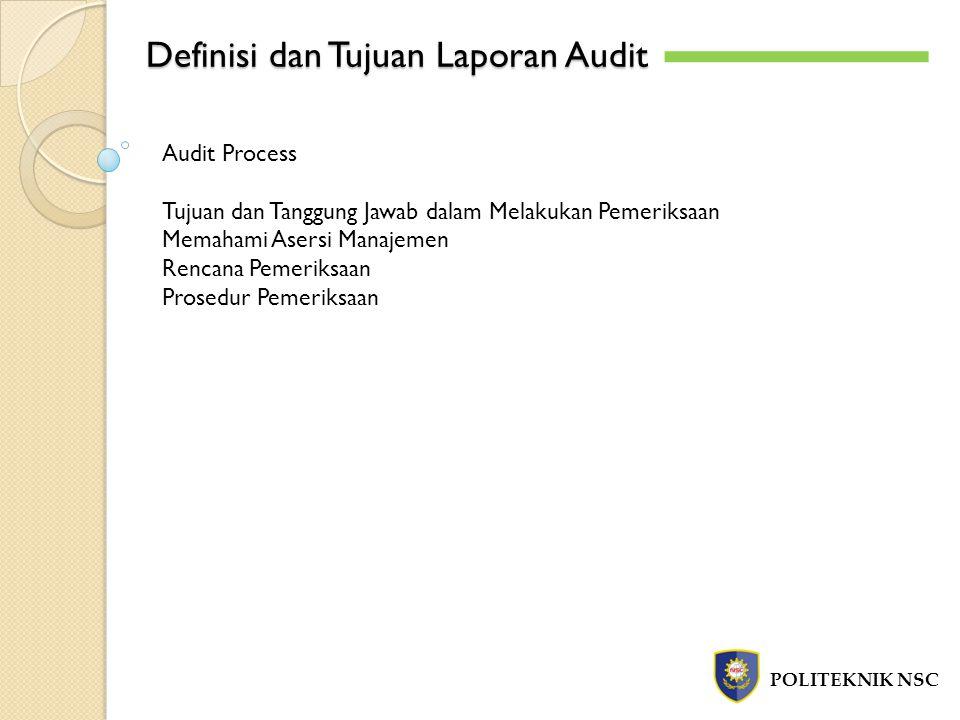 Definisi dan Tujuan Laporan Audit POLITEKNIK NSC Audit Process Tujuan dan Tanggung Jawab dalam Melakukan Pemeriksaan Memahami Asersi Manajemen Rencana Pemeriksaan Prosedur Pemeriksaan