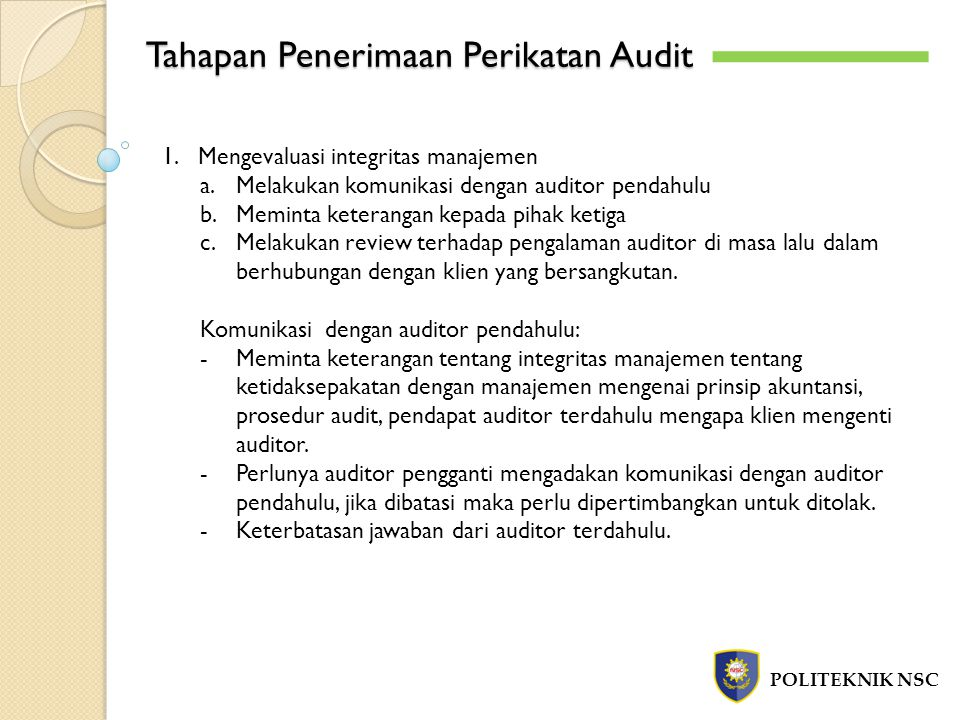 Tahapan Penerimaan Perikatan Audit POLITEKNIK NSC 1.Mengevaluasi integritas manajemen a.Melakukan komunikasi dengan auditor pendahulu b.Meminta keterangan kepada pihak ketiga c.Melakukan review terhadap pengalaman auditor di masa lalu dalam berhubungan dengan klien yang bersangkutan.