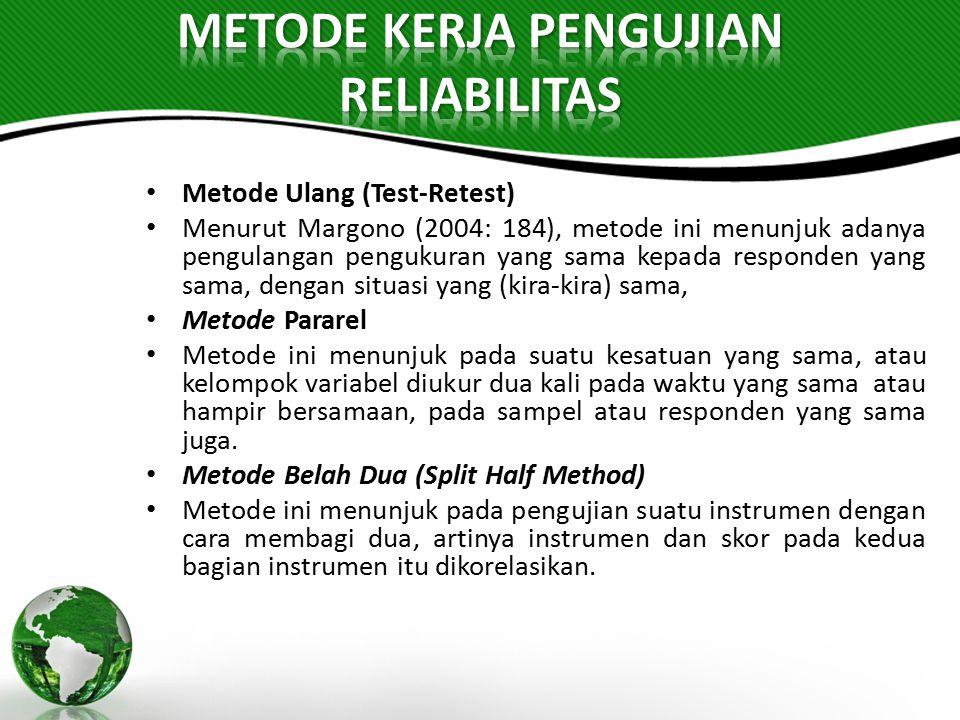 Metode Ulang (Test-Retest) Menurut Margono (2004: 184), metode ini menunjuk adanya pengulangan pengukuran yang sama kepada responden yang sama, dengan