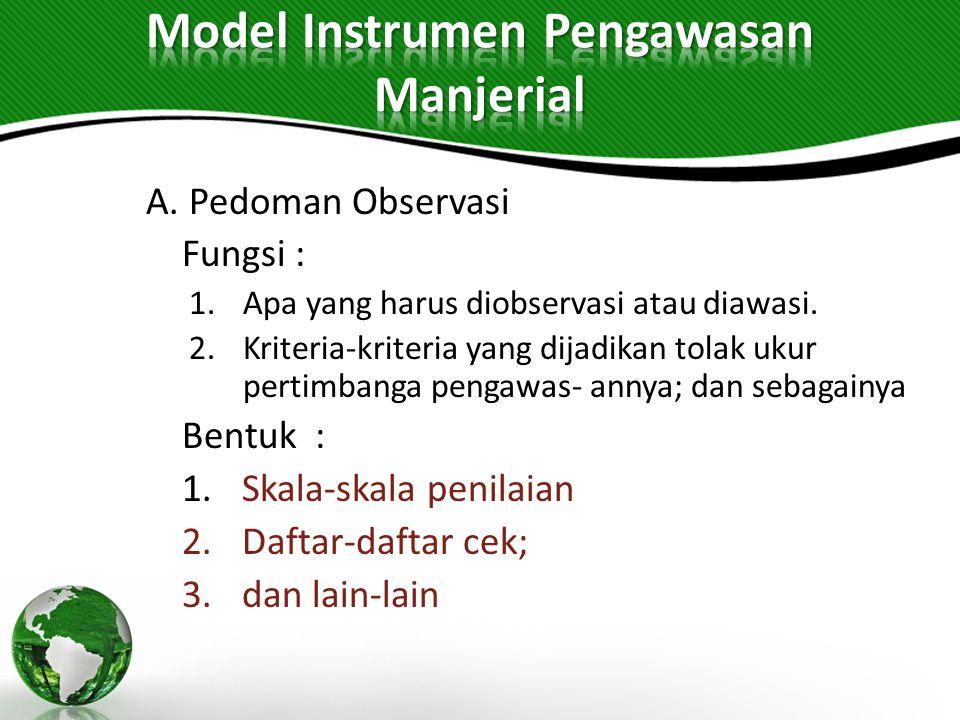 A. Pedoman Observasi Fungsi : 1.Apa yang harus diobservasi atau diawasi. 2.Kriteria-kriteria yang dijadikan tolak ukur pertimbanga pengawas- annya; da