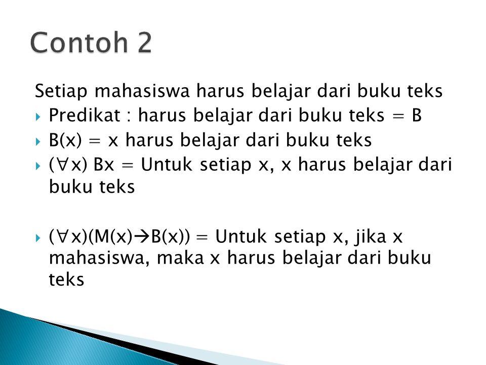 Setiap mahasiswa harus belajar dari buku teks  Predikat : harus belajar dari buku teks = B  B(x) = x harus belajar dari buku teks  (∀x) Bx = Untuk