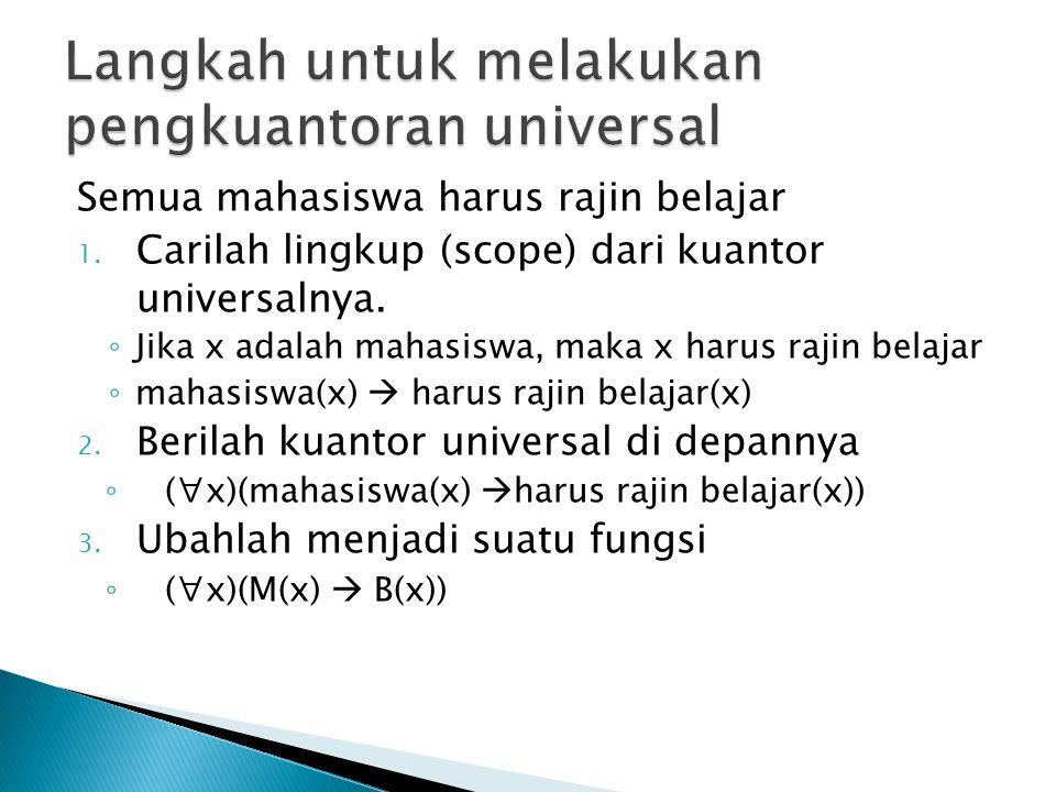 Semua mahasiswa harus rajin belajar 1. Carilah lingkup (scope) dari kuantor universalnya. ◦ Jika x adalah mahasiswa, maka x harus rajin belajar ◦ maha